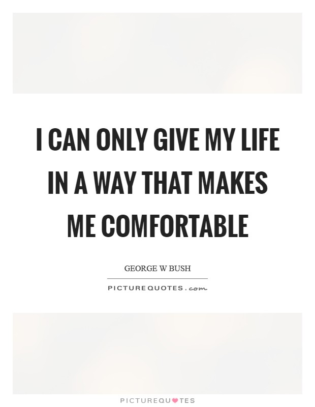 I can only give my life in a way that makes me comfortable Picture Quote #1
