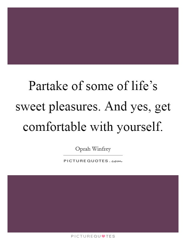 Partake of some of life's sweet pleasures. And yes, get comfortable with yourself Picture Quote #1
