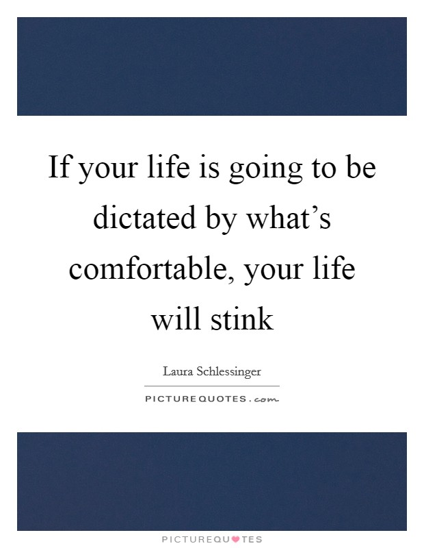 If your life is going to be dictated by what's comfortable, your life will stink Picture Quote #1