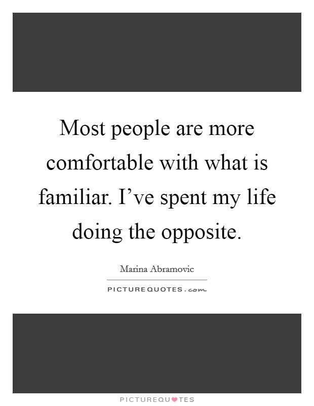 Most people are more comfortable with what is familiar. I've spent my life doing the opposite Picture Quote #1
