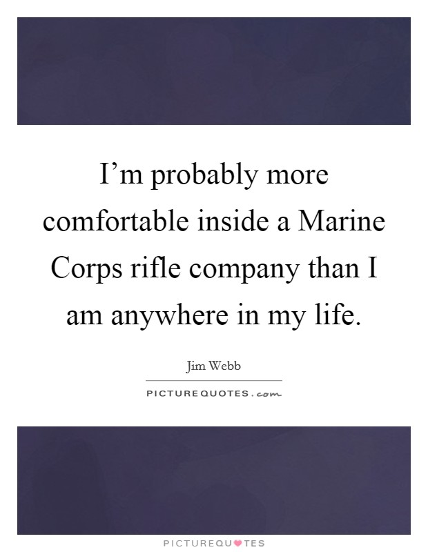I'm probably more comfortable inside a Marine Corps rifle company than I am anywhere in my life Picture Quote #1