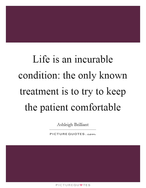 Life is an incurable condition: the only known treatment is to try to keep the patient comfortable Picture Quote #1