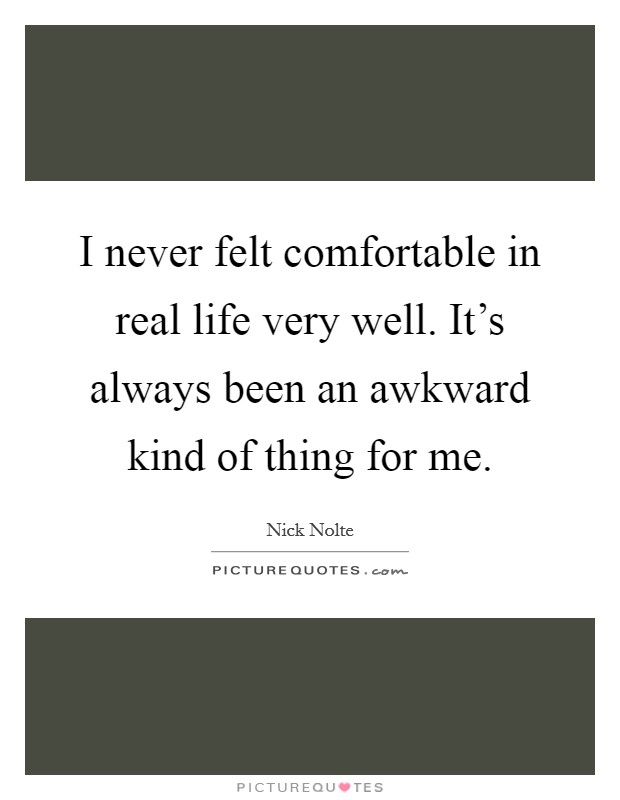I never felt comfortable in real life very well. It's always been an awkward kind of thing for me Picture Quote #1