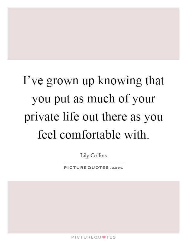 I've grown up knowing that you put as much of your private life out there as you feel comfortable with Picture Quote #1