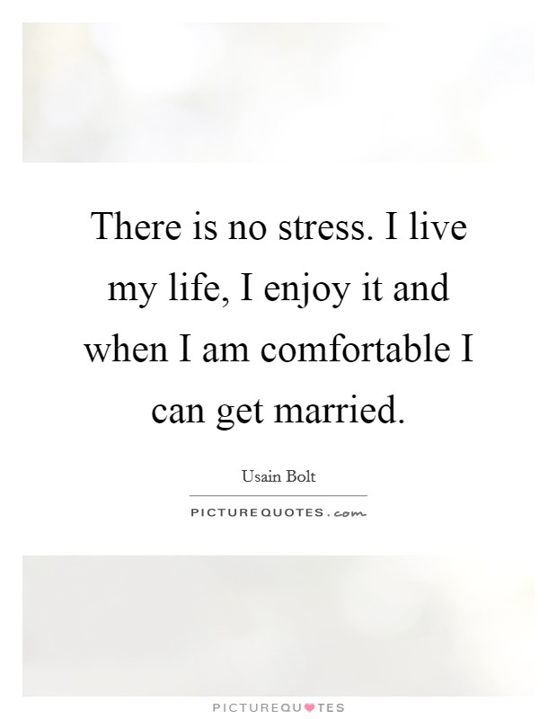There is no stress. I live my life, I enjoy it and when I am comfortable I can get married. Picture Quote #1