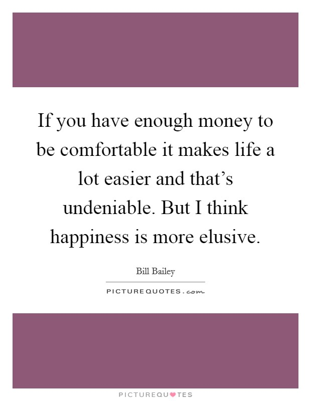 If you have enough money to be comfortable it makes life a lot easier and that's undeniable. But I think happiness is more elusive Picture Quote #1