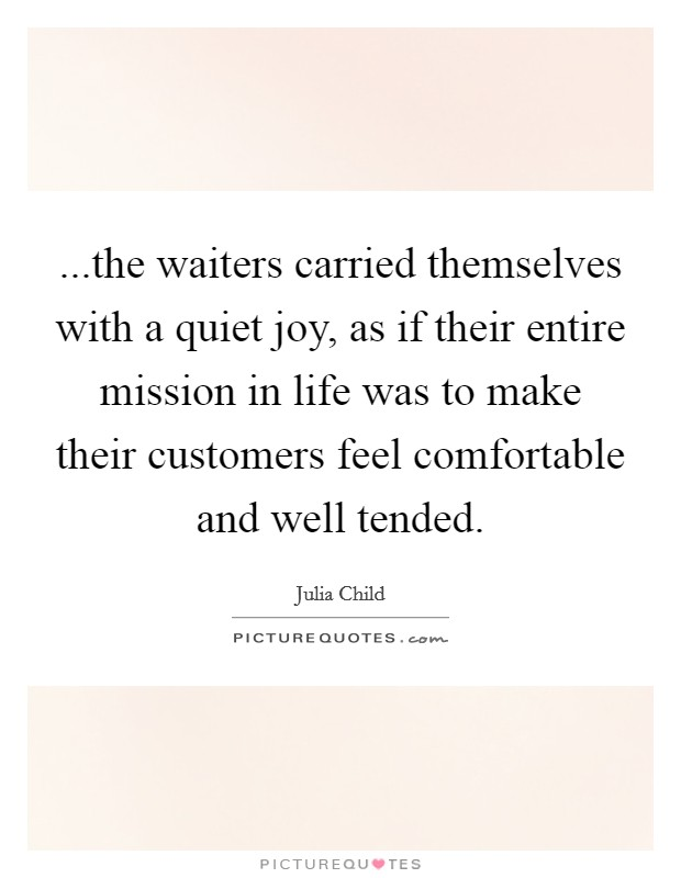 ...the waiters carried themselves with a quiet joy, as if their entire mission in life was to make their customers feel comfortable and well tended Picture Quote #1