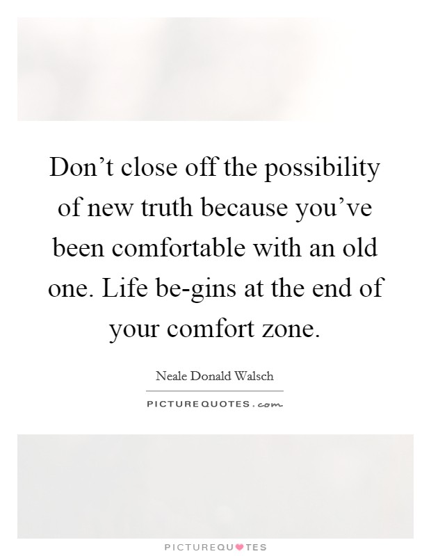 Don't close off the possibility of new truth because you've been comfortable with an old one. Life be-gins at the end of your comfort zone Picture Quote #1
