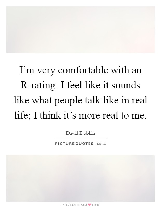 I'm very comfortable with an R-rating. I feel like it sounds like what people talk like in real life; I think it's more real to me Picture Quote #1