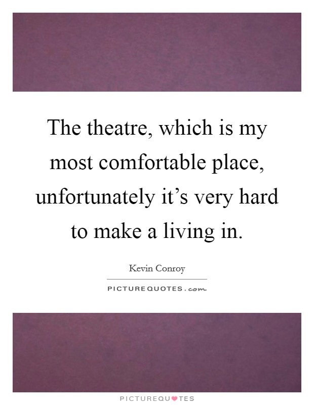 The theatre, which is my most comfortable place, unfortunately it's very hard to make a living in Picture Quote #1