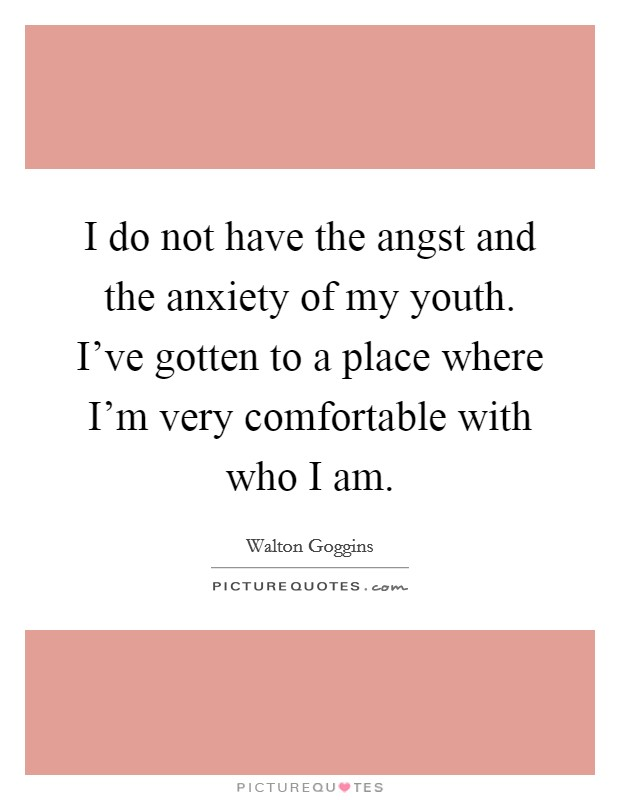 I do not have the angst and the anxiety of my youth. I've gotten to a place where I'm very comfortable with who I am Picture Quote #1