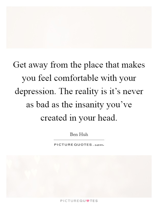 Get away from the place that makes you feel comfortable with your depression. The reality is it's never as bad as the insanity you've created in your head Picture Quote #1