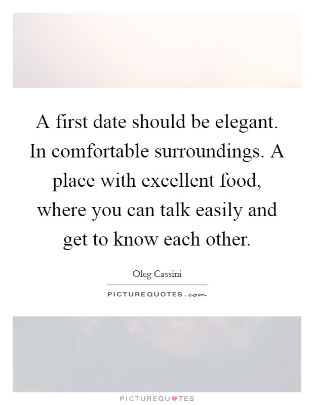 A first date should be elegant. In comfortable surroundings. A place with excellent food, where you can talk easily and get to know each other Picture Quote #1