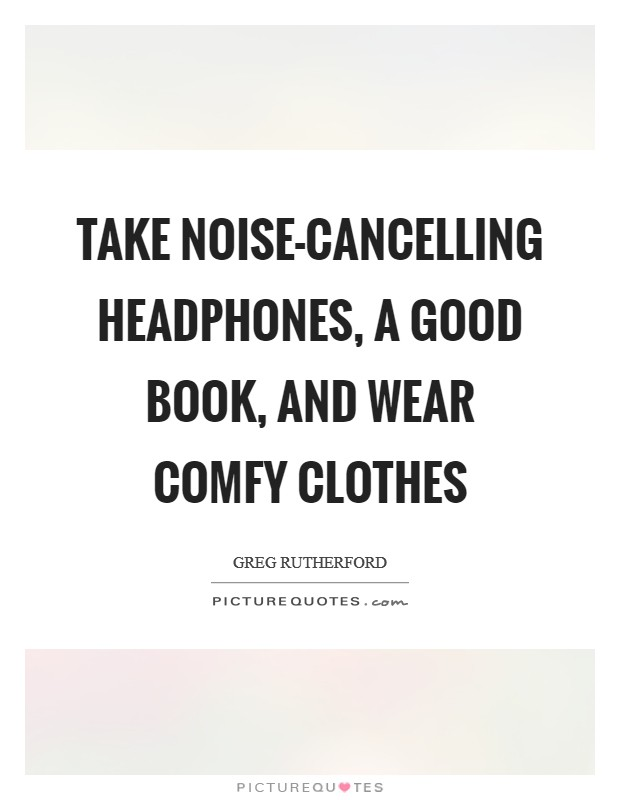 Take noise-cancelling headphones, a good book, and wear comfy clothes Picture Quote #1
