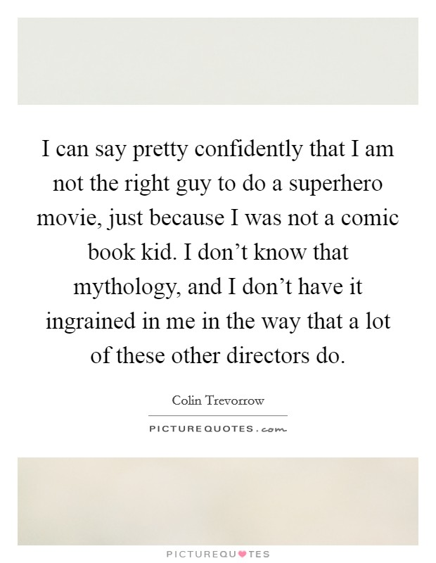 I can say pretty confidently that I am not the right guy to do a superhero movie, just because I was not a comic book kid. I don't know that mythology, and I don't have it ingrained in me in the way that a lot of these other directors do Picture Quote #1