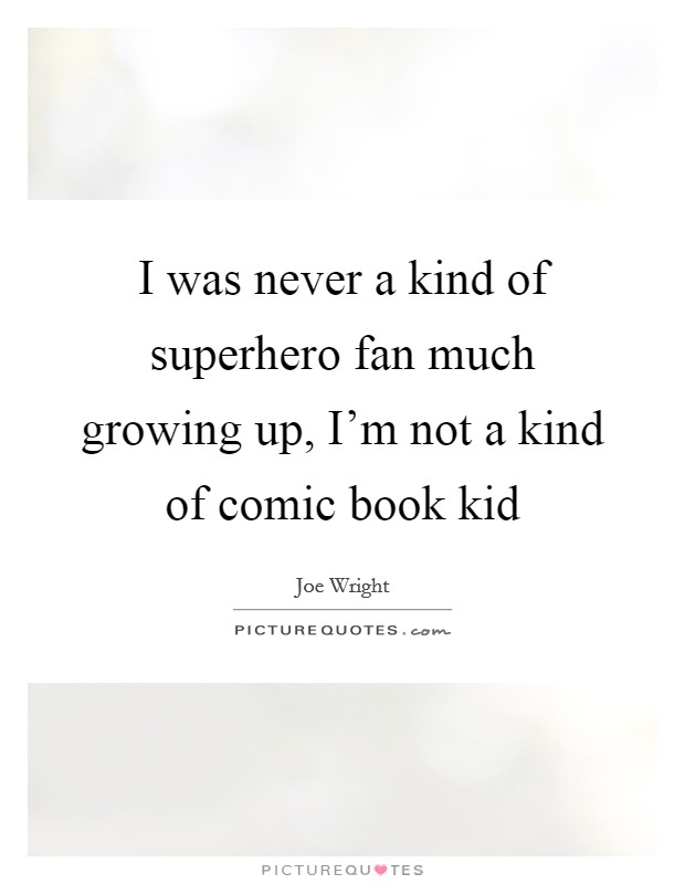 I was never a kind of superhero fan much growing up, I'm not a kind of comic book kid Picture Quote #1