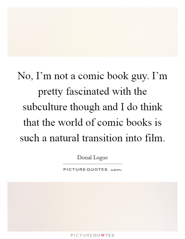 No, I'm not a comic book guy. I'm pretty fascinated with the subculture though and I do think that the world of comic books is such a natural transition into film Picture Quote #1