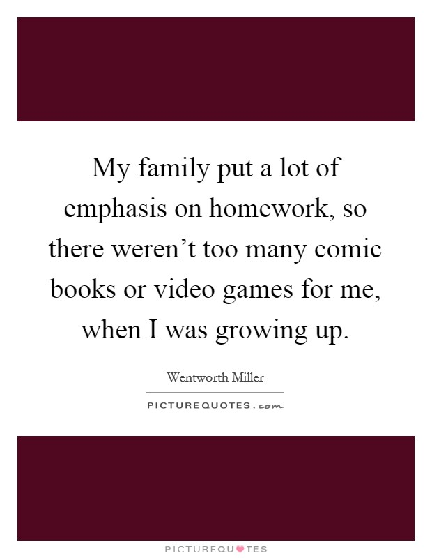 My family put a lot of emphasis on homework, so there weren't too many comic books or video games for me, when I was growing up Picture Quote #1