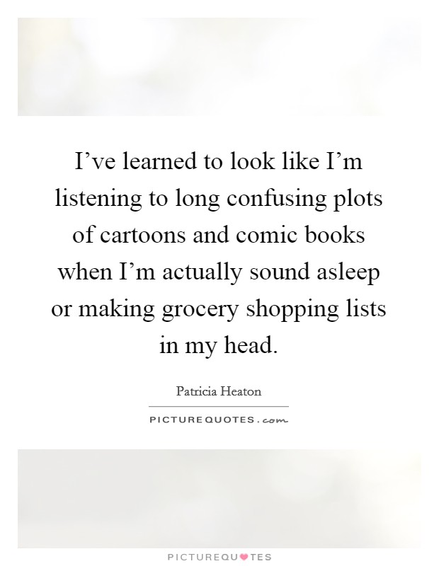 I've learned to look like I'm listening to long confusing plots of cartoons and comic books when I'm actually sound asleep or making grocery shopping lists in my head Picture Quote #1