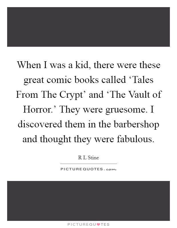 When I was a kid, there were these great comic books called 'Tales From The Crypt' and 'The Vault of Horror.' They were gruesome. I discovered them in the barbershop and thought they were fabulous Picture Quote #1