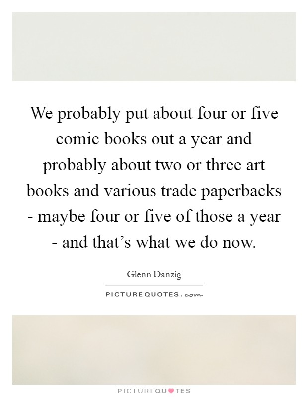 We probably put about four or five comic books out a year and probably about two or three art books and various trade paperbacks - maybe four or five of those a year - and that's what we do now Picture Quote #1