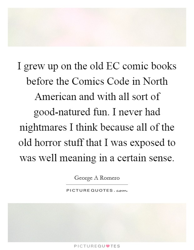 I grew up on the old EC comic books before the Comics Code in North American and with all sort of good-natured fun. I never had nightmares I think because all of the old horror stuff that I was exposed to was well meaning in a certain sense Picture Quote #1