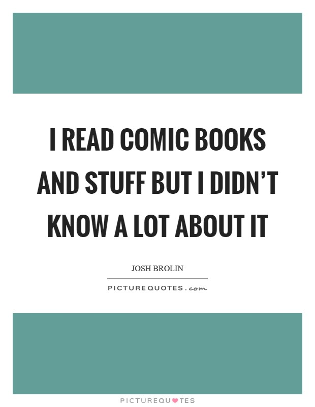I read comic books and stuff but I didn't know a lot about it Picture Quote #1