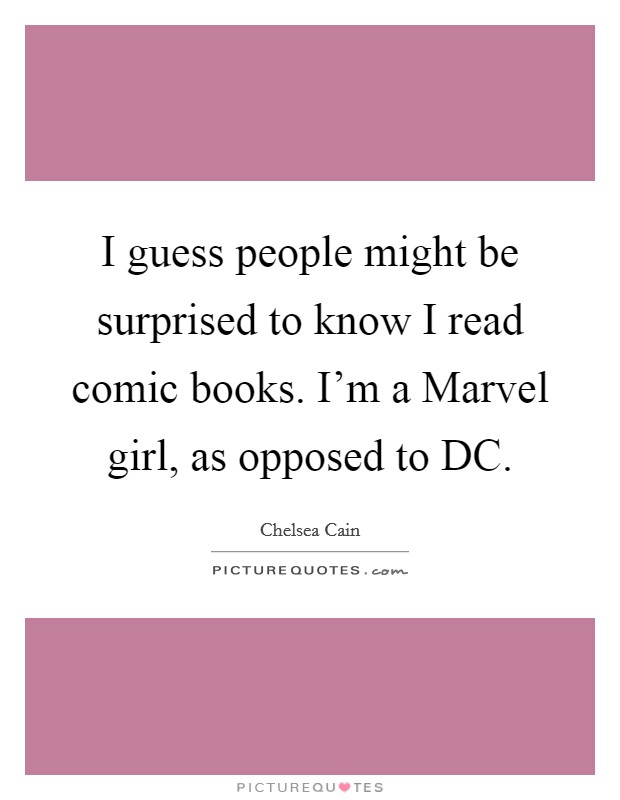 I guess people might be surprised to know I read comic books. I'm a Marvel girl, as opposed to DC. Picture Quote #1