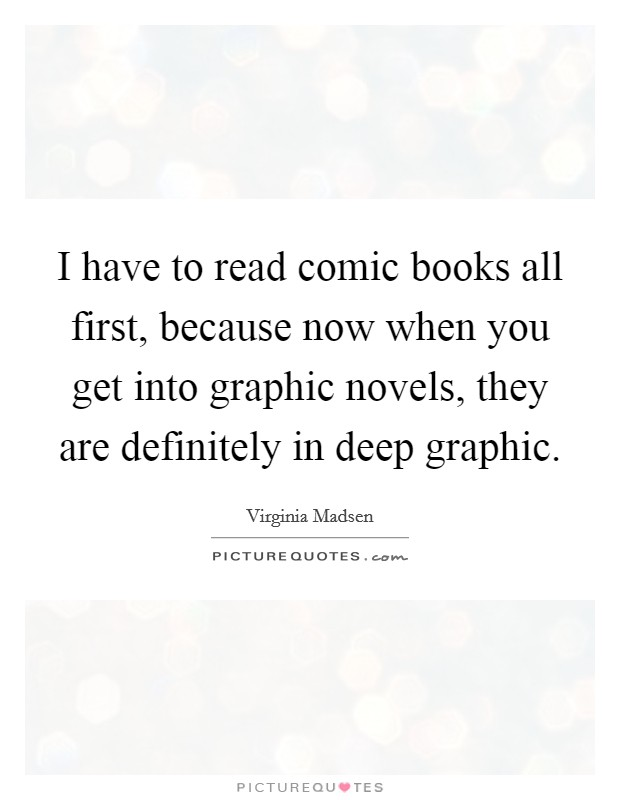 I have to read comic books all first, because now when you get into graphic novels, they are definitely in deep graphic Picture Quote #1