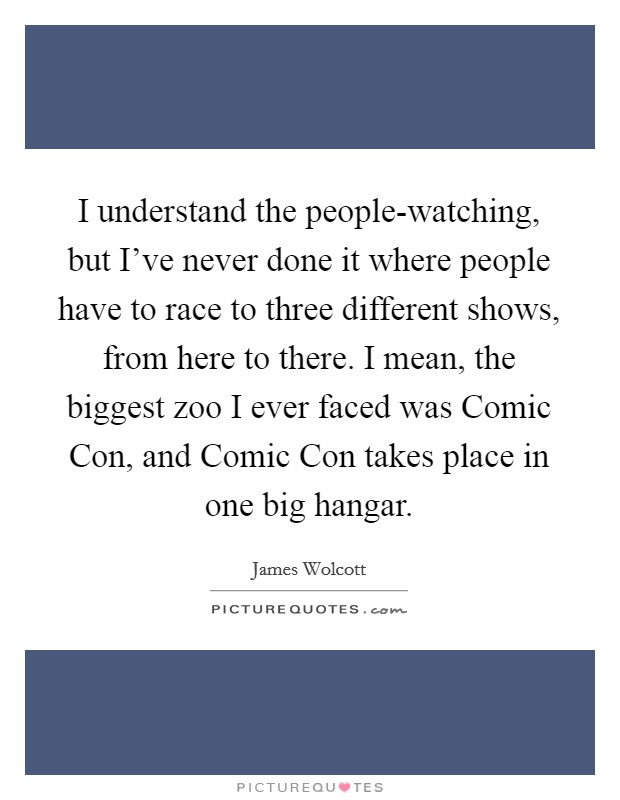 I understand the people-watching, but I've never done it where people have to race to three different shows, from here to there. I mean, the biggest zoo I ever faced was Comic Con, and Comic Con takes place in one big hangar. Picture Quote #1