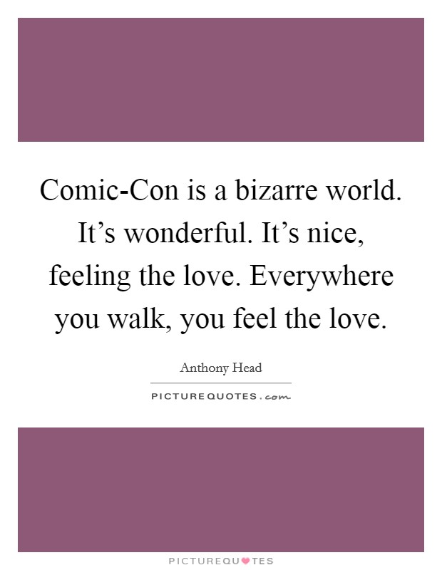 Comic-Con is a bizarre world. It's wonderful. It's nice, feeling the love. Everywhere you walk, you feel the love Picture Quote #1