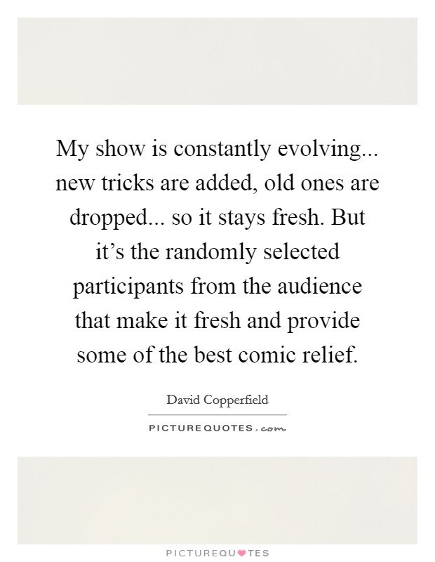 My show is constantly evolving... new tricks are added, old ones are dropped... so it stays fresh. But it's the randomly selected participants from the audience that make it fresh and provide some of the best comic relief. Picture Quote #1