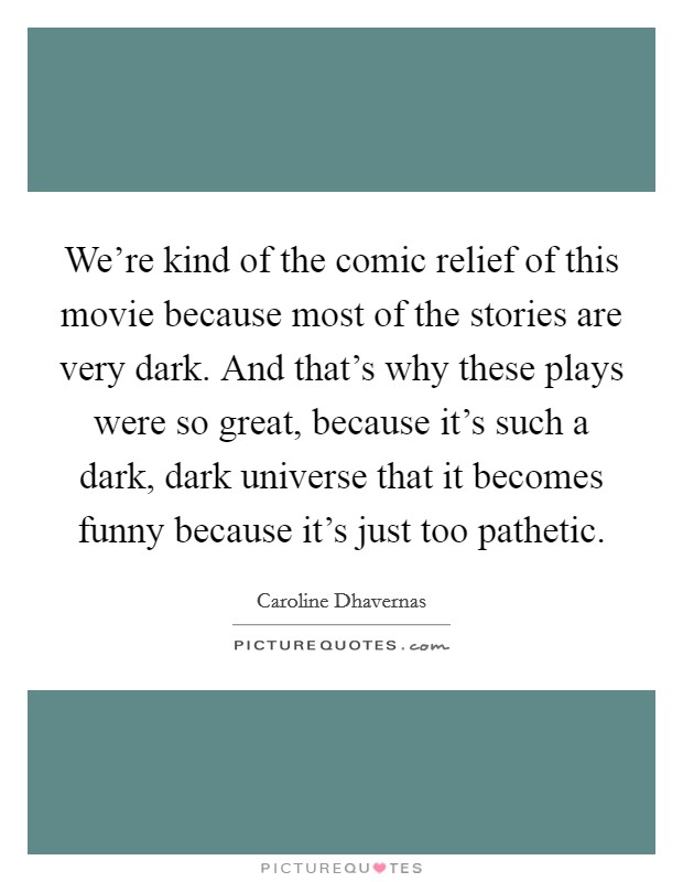 We're kind of the comic relief of this movie because most of the stories are very dark. And that's why these plays were so great, because it's such a dark, dark universe that it becomes funny because it's just too pathetic. Picture Quote #1