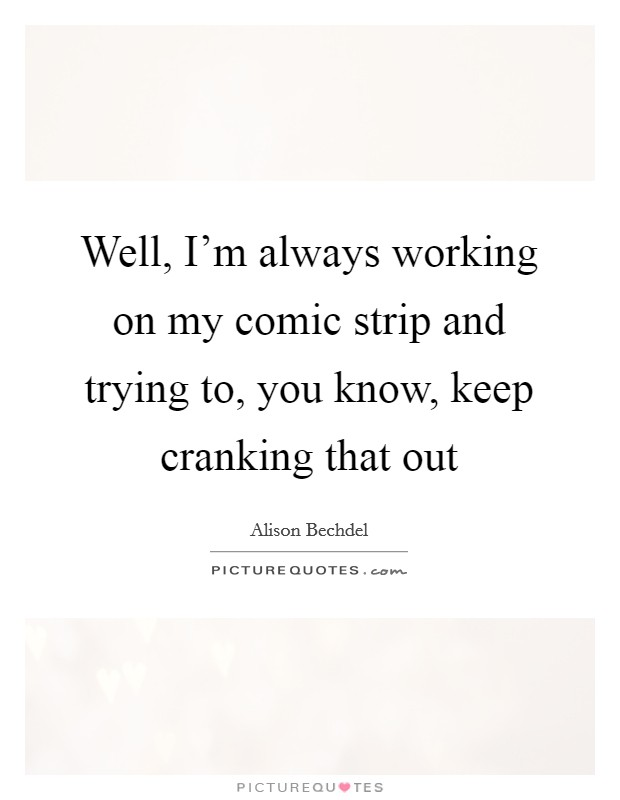 Well, I'm always working on my comic strip and trying to, you know, keep cranking that out Picture Quote #1