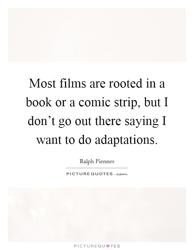 Most films are rooted in a book or a comic strip, but I don't go out there saying I want to do adaptations Picture Quote #1