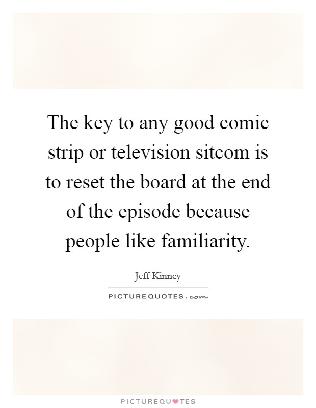 The key to any good comic strip or television sitcom is to reset the board at the end of the episode because people like familiarity. Picture Quote #1