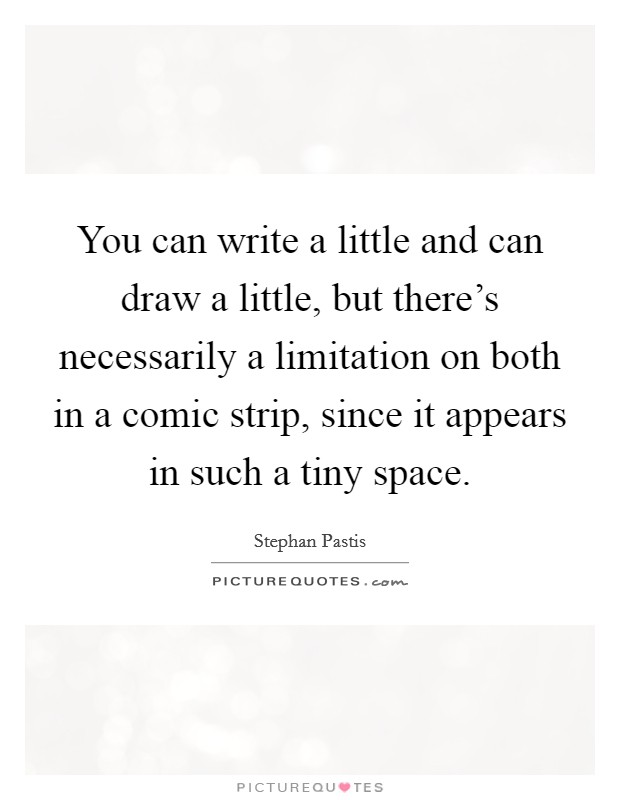 You can write a little and can draw a little, but there's necessarily a limitation on both in a comic strip, since it appears in such a tiny space. Picture Quote #1