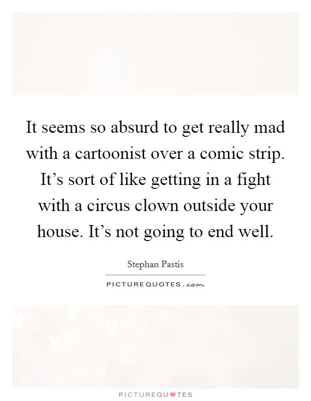 It seems so absurd to get really mad with a cartoonist over a comic strip. It's sort of like getting in a fight with a circus clown outside your house. It's not going to end well Picture Quote #1