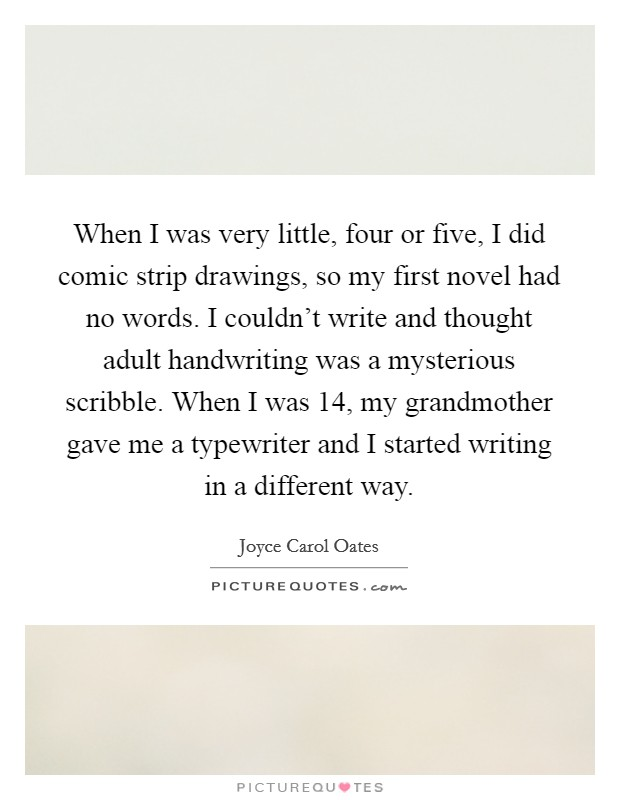 When I was very little, four or five, I did comic strip drawings, so my first novel had no words. I couldn't write and thought adult handwriting was a mysterious scribble. When I was 14, my grandmother gave me a typewriter and I started writing in a different way Picture Quote #1