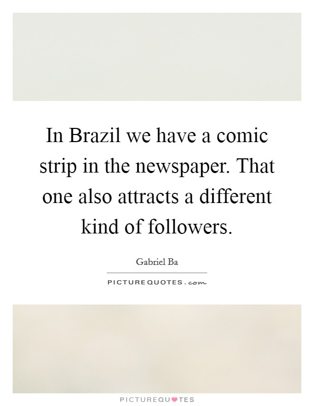 In Brazil we have a comic strip in the newspaper. That one also attracts a different kind of followers Picture Quote #1