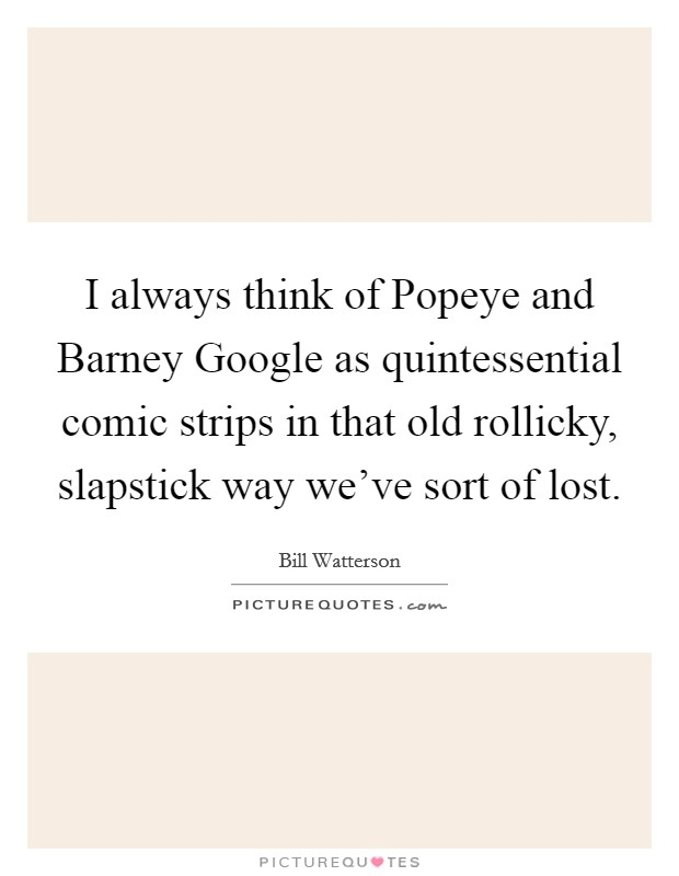 I always think of Popeye and Barney Google as quintessential comic strips in that old rollicky, slapstick way we've sort of lost Picture Quote #1