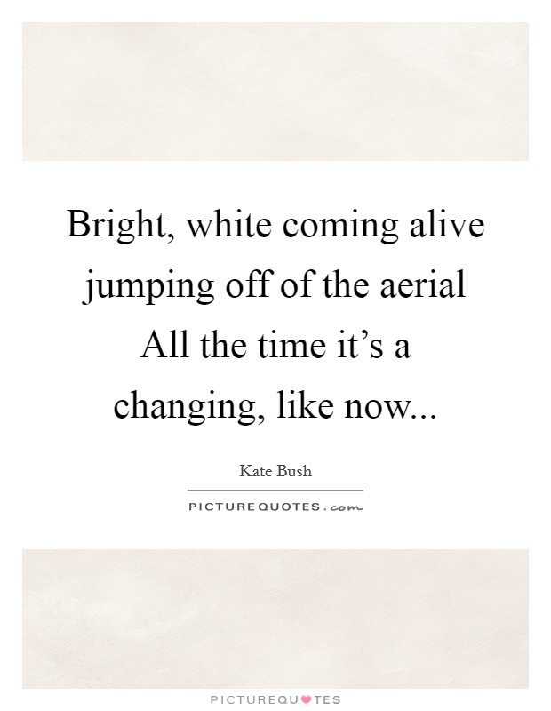 Bright, white coming alive jumping off of the aerial All the time it's a changing, like now Picture Quote #1