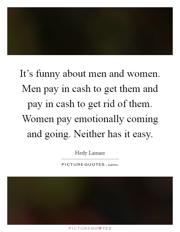 It's funny about men and women. Men pay in cash to get them and pay in cash to get rid of them. Women pay emotionally coming and going. Neither has it easy Picture Quote #1