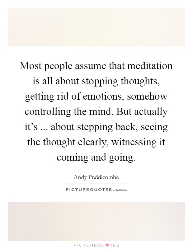 Most people assume that meditation is all about stopping thoughts, getting rid of emotions, somehow controlling the mind. But actually it's ... about stepping back, seeing the thought clearly, witnessing it coming and going Picture Quote #1