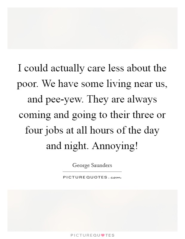 I could actually care less about the poor. We have some living near us, and pee-yew. They are always coming and going to their three or four jobs at all hours of the day and night. Annoying! Picture Quote #1