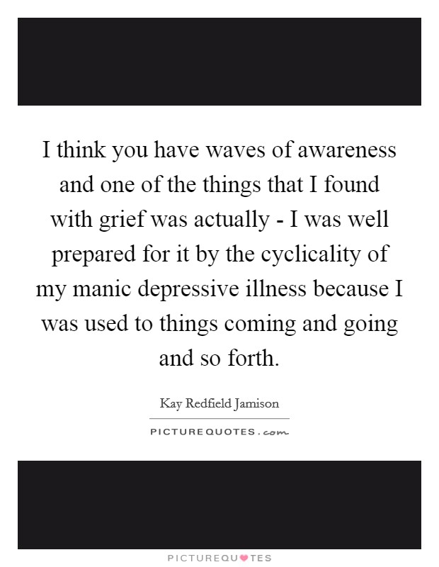 I think you have waves of awareness and one of the things that I found with grief was actually - I was well prepared for it by the cyclicality of my manic depressive illness because I was used to things coming and going and so forth Picture Quote #1