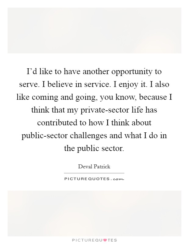 I'd like to have another opportunity to serve. I believe in service. I enjoy it. I also like coming and going, you know, because I think that my private-sector life has contributed to how I think about public-sector challenges and what I do in the public sector Picture Quote #1