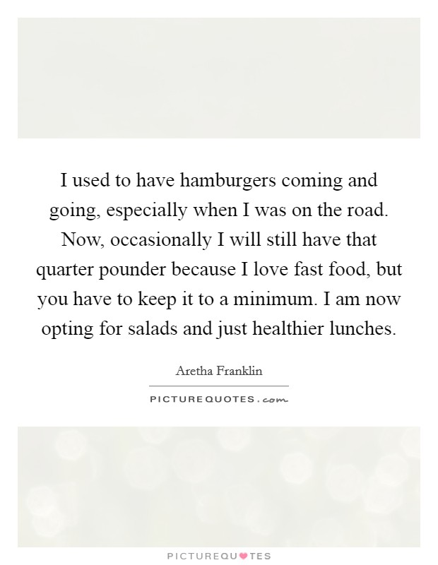 I used to have hamburgers coming and going, especially when I was on the road. Now, occasionally I will still have that quarter pounder because I love fast food, but you have to keep it to a minimum. I am now opting for salads and just healthier lunches Picture Quote #1