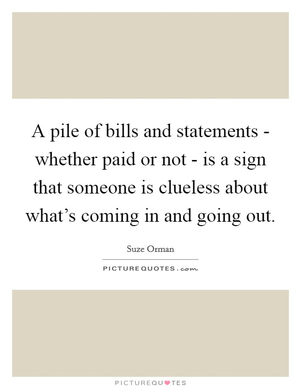 A pile of bills and statements - whether paid or not - is a sign that someone is clueless about what's coming in and going out Picture Quote #1