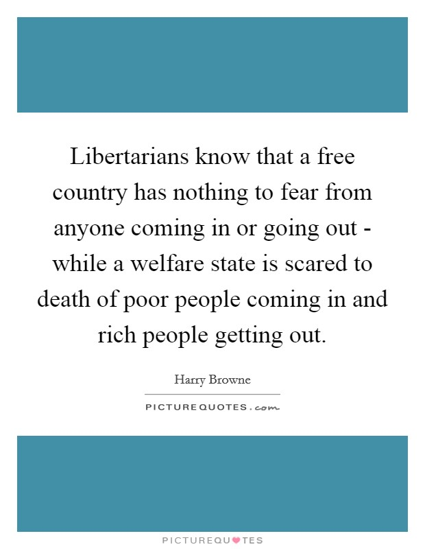 Libertarians know that a free country has nothing to fear from anyone coming in or going out - while a welfare state is scared to death of poor people coming in and rich people getting out Picture Quote #1